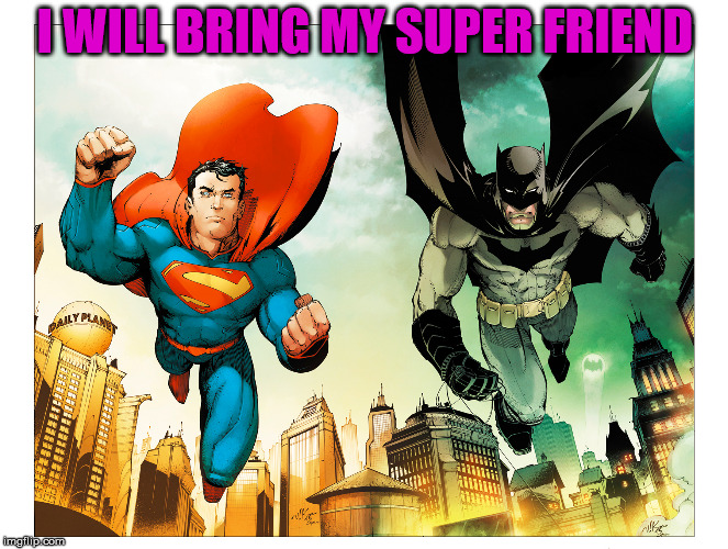 I WILL BRING MY SUPER FRIEND | made w/ Imgflip meme maker