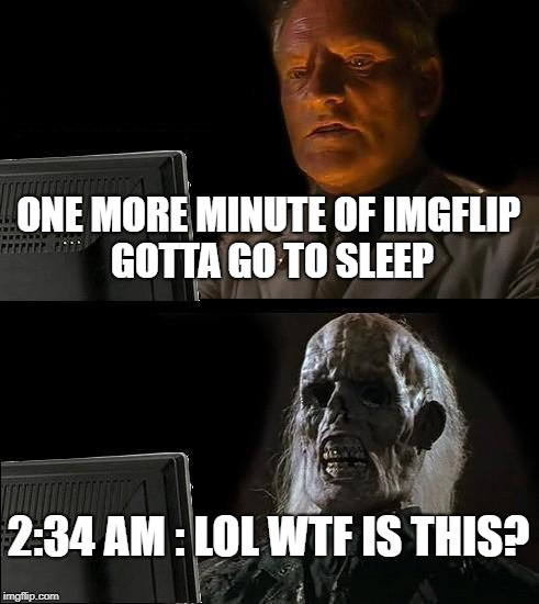 Ill Just Wait Here | ONE MORE MINUTE OF IMGFLIP GOTTA GO TO SLEEP 2:34 AM : LOL WTF IS THIS? | image tagged in memes,ill just wait here | made w/ Imgflip meme maker