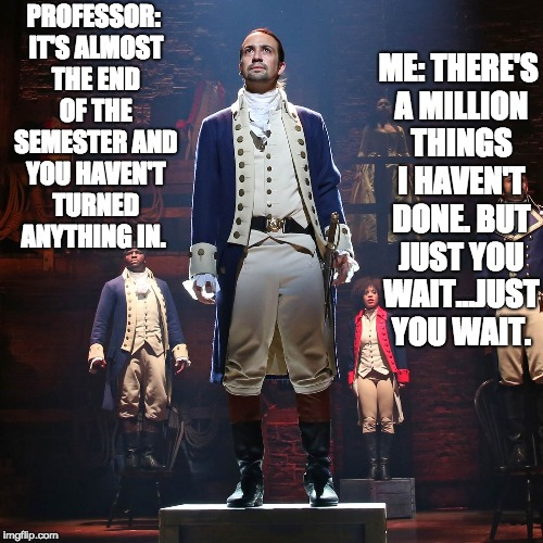 PROFESSOR: IT'S ALMOST THE END OF THE SEMESTER AND YOU HAVEN'T TURNED ANYTHING IN. ME: THERE'S A MILLION THINGS I HAVEN'T DONE. BUT JUST YOU | image tagged in hamilton | made w/ Imgflip meme maker