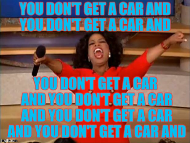 Oprah You Get A Meme | YOU DON'T GET A CAR AND YOU DON'T GET A CAR AND YOU DON'T GET A CAR AND YOU DON'T GET A CAR AND YOU DON'T GET A CAR AND YOU DON'T GET A CAR  | image tagged in memes,oprah you get a | made w/ Imgflip meme maker