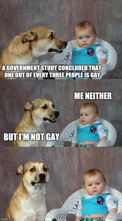 Dad Joke Dog | A GOVERNMENT STUDY CONCLUDED THAT ONE OUT OF EVERY THREE PEOPLE IS GAY BUT I'M NOT GAY ME NEITHER | image tagged in memes,dad joke dog | made w/ Imgflip meme maker