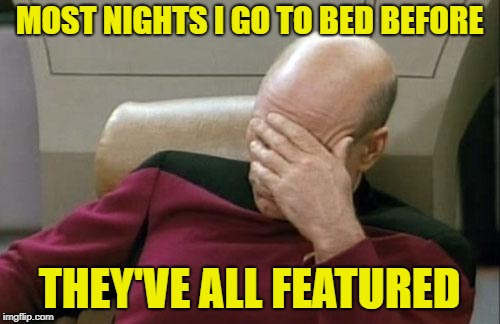 Captain Picard Facepalm Meme | MOST NIGHTS I GO TO BED BEFORE THEY'VE ALL FEATURED | image tagged in memes,captain picard facepalm | made w/ Imgflip meme maker