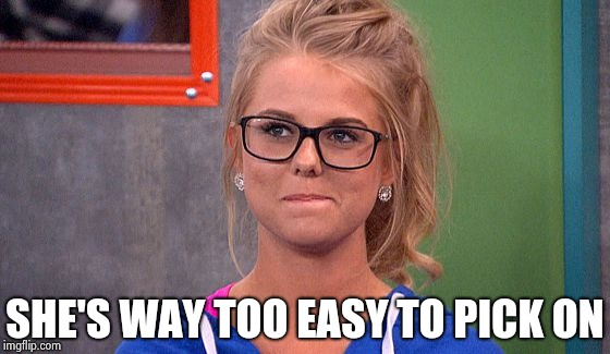 Nicole 's thinking | SHE'S WAY TOO EASY TO PICK ON | image tagged in nicole 's thinking | made w/ Imgflip meme maker