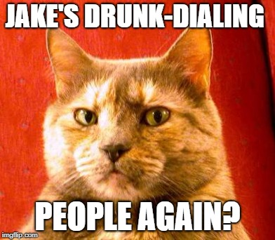 JAKE'S DRUNK-DIALING PEOPLE AGAIN? | made w/ Imgflip meme maker