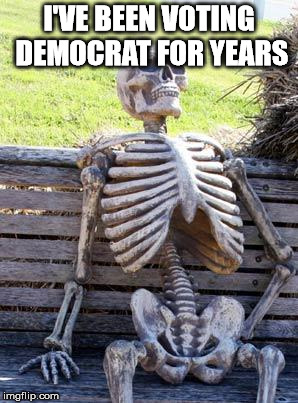 Waiting Skeleton Meme | I'VE BEEN VOTING DEMOCRAT FOR YEARS | image tagged in memes,waiting skeleton | made w/ Imgflip meme maker