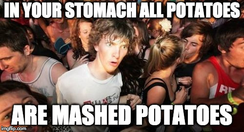 Sudden Clarity Clarence | IN YOUR STOMACH ALL POTATOES ARE MASHED POTATOES | image tagged in memes,sudden clarity clarence | made w/ Imgflip meme maker