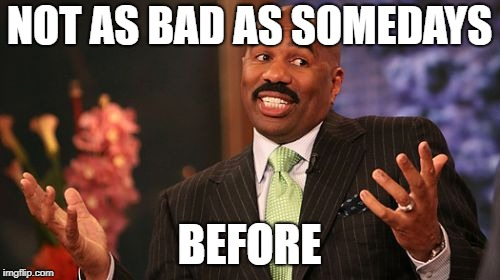 Steve Harvey Meme | NOT AS BAD AS SOMEDAYS BEFORE | image tagged in memes,steve harvey | made w/ Imgflip meme maker