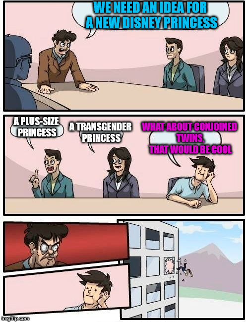 Could make for a much more interesting plot | WE NEED AN IDEA FOR A NEW DISNEY PRINCESS A PLUS-SIZE PRINCESS A TRANSGENDER PRINCESS WHAT ABOUT CONJOINED TWINS, THAT WOULD BE COOL | image tagged in memes,boardroom meeting suggestion | made w/ Imgflip meme maker