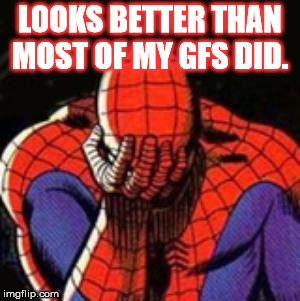 Sad Spiderman Meme | LOOKS BETTER THAN MOST OF MY GFS DID. | image tagged in memes,sad spiderman,spiderman | made w/ Imgflip meme maker
