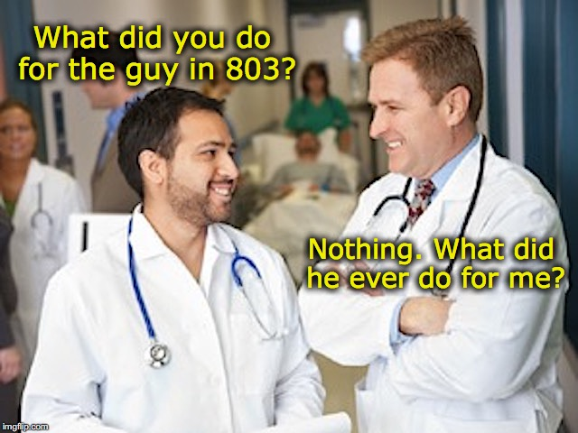Unhelpful Doctor | What did you do for the guy in 803? Nothing. What did he ever do for me? | image tagged in doctors laughing | made w/ Imgflip meme maker