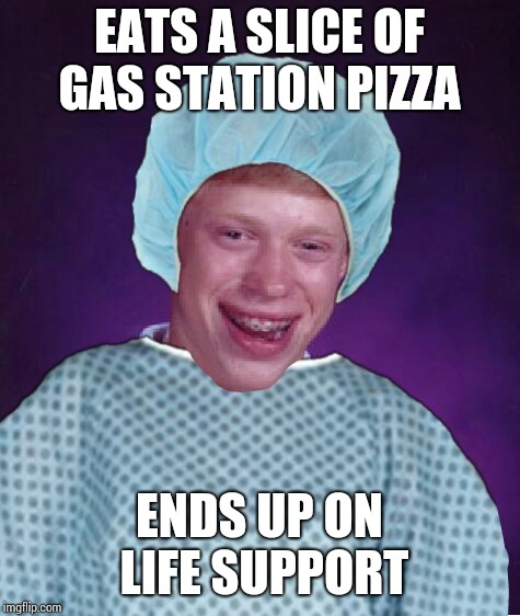 Bad luck brian patient | EATS A SLICE OF GAS STATION PIZZA ENDS UP ON LIFE SUPPORT | image tagged in bad luck brian patient | made w/ Imgflip meme maker