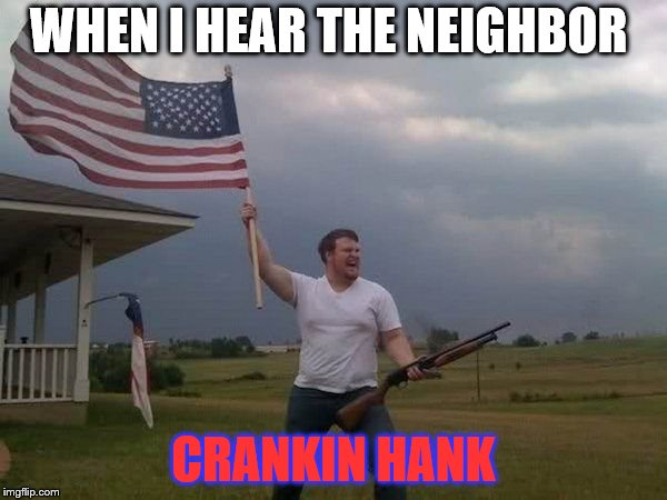 American flag shotgun guy | WHEN I HEAR THE NEIGHBOR CRANKIN HANK | image tagged in american flag shotgun guy | made w/ Imgflip meme maker