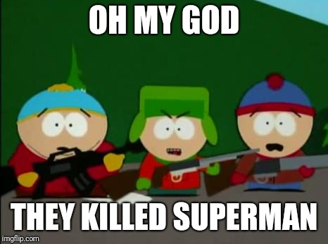 they killed kenny | OH MY GOD THEY KILLED SUPERMAN | image tagged in they killed kenny | made w/ Imgflip meme maker