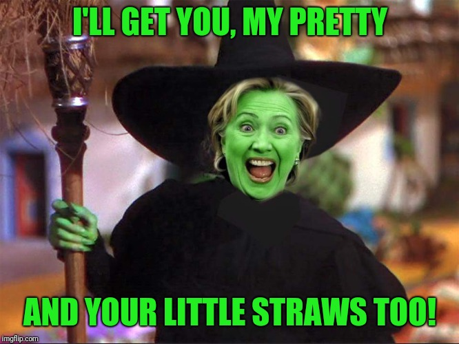 Hillary witch | I'LL GET YOU, MY PRETTY AND YOUR LITTLE STRAWS TOO! | image tagged in hillary witch | made w/ Imgflip meme maker