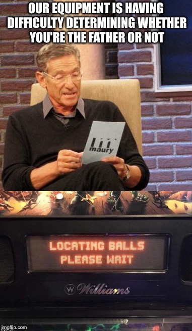OUR EQUIPMENT IS HAVING DIFFICULTY DETERMINING WHETHER YOU'RE THE FATHER OR NOT | image tagged in maury lie detector,balls,testicles,memes,funny | made w/ Imgflip meme maker