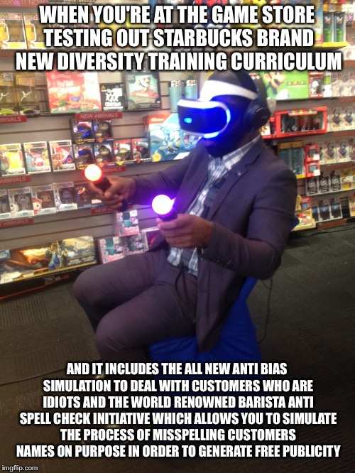 Star Vr | WHEN YOU'RE AT THE GAME STORE TESTING OUT STARBUCKS BRAND NEW DIVERSITY TRAINING CURRICULUM AND IT INCLUDES THE ALL NEW ANTI BIAS SIMULATION | image tagged in starbucks,vr | made w/ Imgflip meme maker