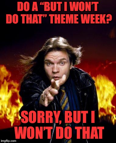 "meatloaf | DO A ""BUT I WON'T DO THAT"" THEME WEEK? SORRY, BUT I WON'T DO THAT 