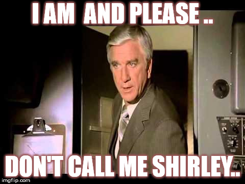 Leslie Nielsen | I AM  AND PLEASE .. DON'T CALL ME SHIRLEY.. | image tagged in leslie nielsen | made w/ Imgflip meme maker