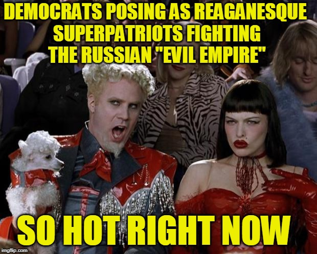"Anti-Red Posturing | DEMOCRATS POSING AS REAGANESQUE SUPERPATRIOTS FIGHTING THE RUSSIAN ""EVIL EMPIRE"" SO HOT RIGHT NOW 