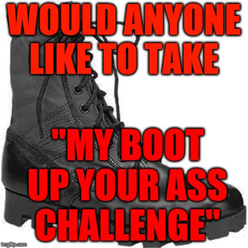 "BOOT | WOULD ANYONE LIKE TO TAKE ""MY BOOT UP YOUR ASS CHALLENGE"" 
