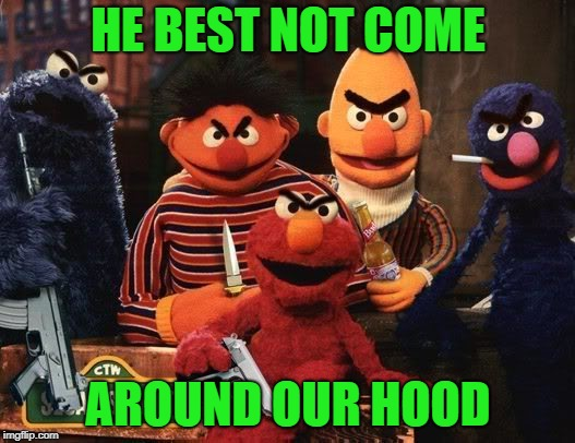 HE BEST NOT COME AROUND OUR HOOD | made w/ Imgflip meme maker