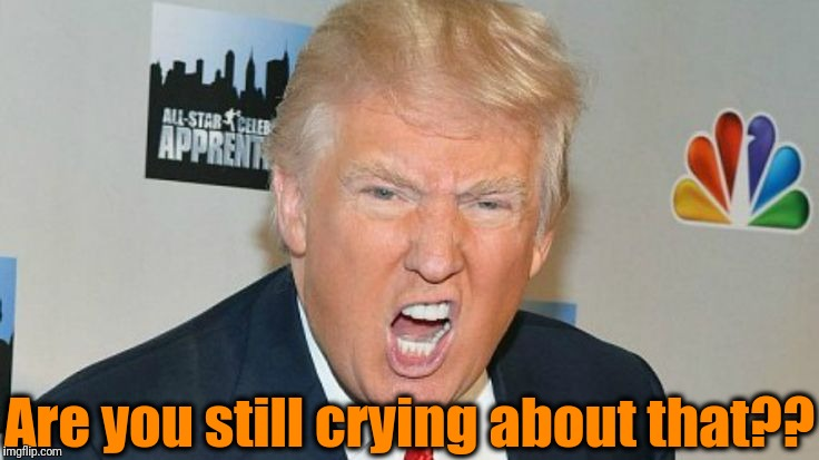 trump mad | Are you still crying about that?? | image tagged in trump mad | made w/ Imgflip meme maker