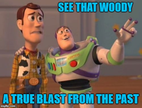 X, X Everywhere Meme | SEE THAT WOODY A TRUE BLAST FROM THE PAST | image tagged in memes,x x everywhere | made w/ Imgflip meme maker