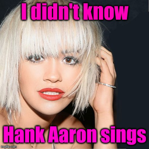 ditz | I didn't know Hank Aaron sings | image tagged in ditz | made w/ Imgflip meme maker