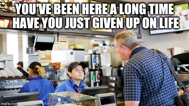 Confused McDonalds Cashier | YOU'VE BEEN HERE A LONG TIME HAVE YOU JUST GIVEN UP ON LIFE | image tagged in confused mcdonalds cashier | made w/ Imgflip meme maker