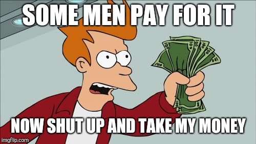 Shut Up And Take My Money Fry Meme | SOME MEN PAY FOR IT NOW SHUT UP AND TAKE MY MONEY | image tagged in memes,shut up and take my money fry | made w/ Imgflip meme maker