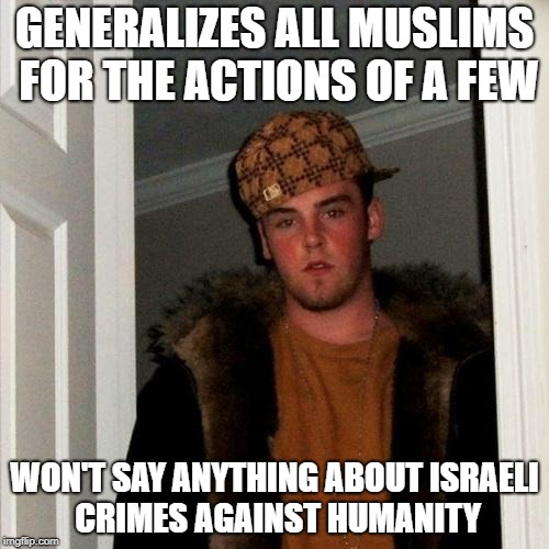Scumbag Steve Meme | GENERALIZES ALL MUSLIMS FOR THE ACTIONS OF A FEW WON'T SAY ANYTHING ABOUT ISRAELI CRIMES AGAINST HUMANITY | image tagged in memes,scumbag steve,israel,hypocrisy,hypocrite | made w/ Imgflip meme maker