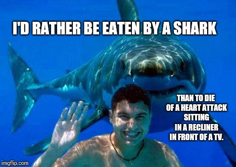 Feed Me Seymour!! | I'D RATHER BE EATEN BY A SHARK THAN TO DIE OF A HEART ATTACK SITTING IN A RECLINER IN FRONT OF A TV. | image tagged in shark,eaten,heart attack,purpose,memes,meme | made w/ Imgflip meme maker