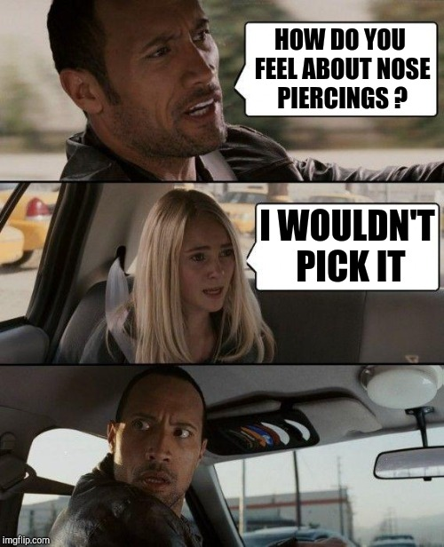 The Rock Driving Meme | HOW DO YOU FEEL ABOUT NOSE PIERCINGS ? I WOULDN'T PICK IT | image tagged in memes,the rock driving | made w/ Imgflip meme maker