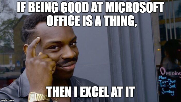 A Microsoft Office Pun | IF BEING GOOD AT MICROSOFT OFFICE IS A THING, THEN I EXCEL AT IT | image tagged in memes,roll safe think about it | made w/ Imgflip meme maker
