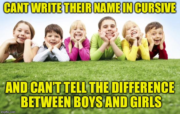 Children Playing | CANT WRITE THEIR NAME IN CURSIVE AND CAN'T TELL THE DIFFERENCE BETWEEN BOYS AND GIRLS | image tagged in children playing | made w/ Imgflip meme maker