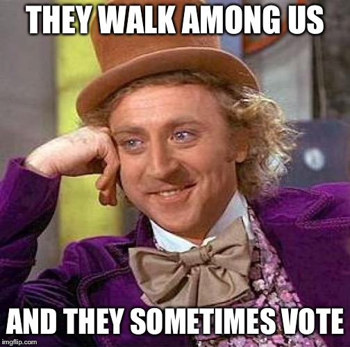 Creepy Condescending Wonka Meme | THEY WALK AMONG US AND THEY SOMETIMES VOTE | image tagged in memes,creepy condescending wonka | made w/ Imgflip meme maker