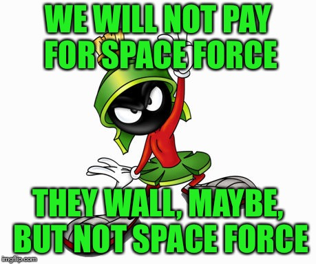 marvin the martian | WE WILL NOT PAY FOR SPACE FORCE THEY WALL, MAYBE, BUT NOT SPACE FORCE | image tagged in marvin the martian | made w/ Imgflip meme maker