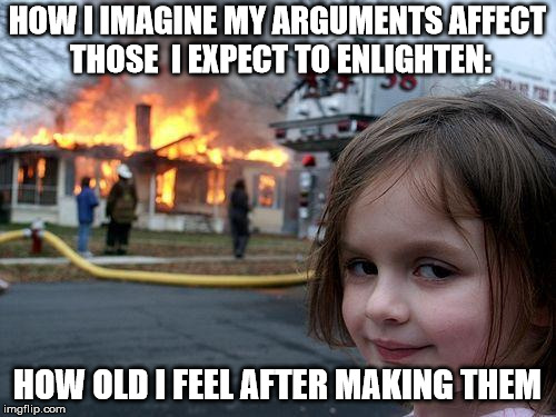 Disaster Girl Meme | HOW I IMAGINE MY ARGUMENTS AFFECT THOSE  I EXPECT TO ENLIGHTEN: HOW OLD I FEEL AFTER MAKING THEM | image tagged in memes,disaster girl | made w/ Imgflip meme maker