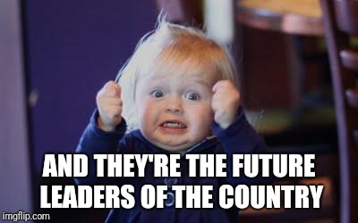 excited kid | AND THEY'RE THE FUTURE LEADERS OF THE COUNTRY | image tagged in excited kid | made w/ Imgflip meme maker