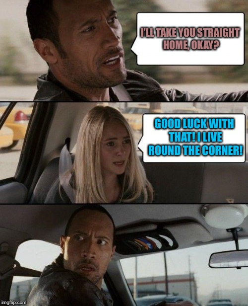 The Rock Driving Meme | I'LL TAKE YOU STRAIGHT HOME, OKAY? GOOD LUCK WITH THAT! I LIVE ROUND THE CORNER! | image tagged in memes,the rock driving | made w/ Imgflip meme maker