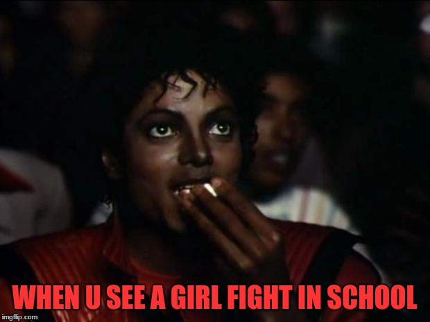 It's true | WHEN U SEE A GIRL FIGHT IN SCHOOL | image tagged in memes,michael jackson popcorn,girl fights,it's interesting | made w/ Imgflip meme maker