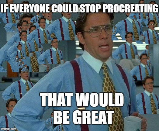 99 Problems and population growth is 1 | IF EVERYONE COULD STOP PROCREATING THAT WOULD BE GREAT | image tagged in virus,over run | made w/ Imgflip meme maker