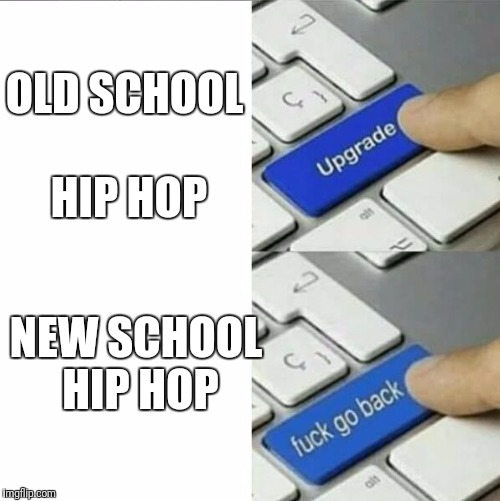 upgrade button | OLD SCHOOL HIP HOP NEW SCHOOL HIP HOP | image tagged in upgrade button | made w/ Imgflip meme maker
