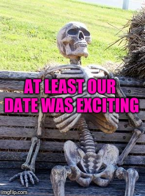 Waiting Skeleton Meme | AT LEAST OUR DATE WAS EXCITING | image tagged in memes,waiting skeleton | made w/ Imgflip meme maker