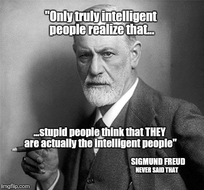 "Sigmund Freud Never Said That | ""Only truly intelligent people realize that... ...stupid people think that THEY are actually the intelligent people"" SIGMUND FREUD NEVER SAI 