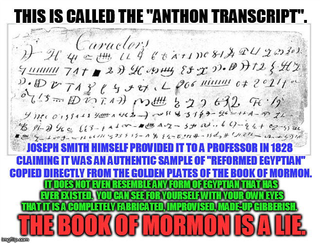 "For my LDS friends - yet another proof.  Never fear the truth.   | THIS IS CALLED THE ""ANTHON TRANSCRIPT"". IT DOES NOT EVEN RESEMBLE ANY FORM OF EGYPTIAN THAT HAS EVER EXISTED.  YOU CAN SEE FOR YOURSELF WITH 