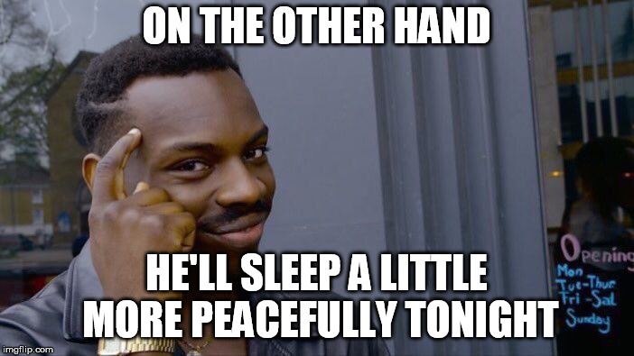 Roll Safe Think About It Meme | ON THE OTHER HAND HE'LL SLEEP A LITTLE MORE PEACEFULLY TONIGHT | image tagged in memes,roll safe think about it | made w/ Imgflip meme maker