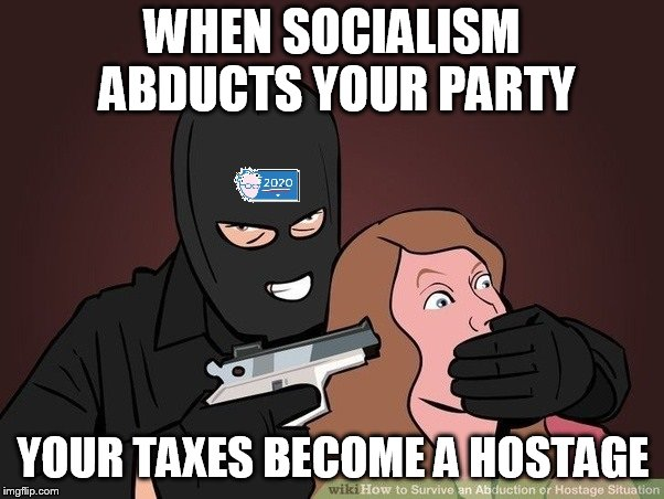 Don't Do Socialism | WHEN SOCIALISM ABDUCTS YOUR PARTY YOUR TAXES BECOME A HOSTAGE | image tagged in socialism,hostage,taxes | made w/ Imgflip meme maker