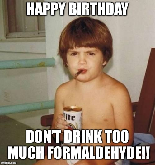 Kid with beer | HAPPY BIRTHDAY DON'T DRINK TOO MUCH FORMALDEHYDE!! | image tagged in kid with beer | made w/ Imgflip meme maker