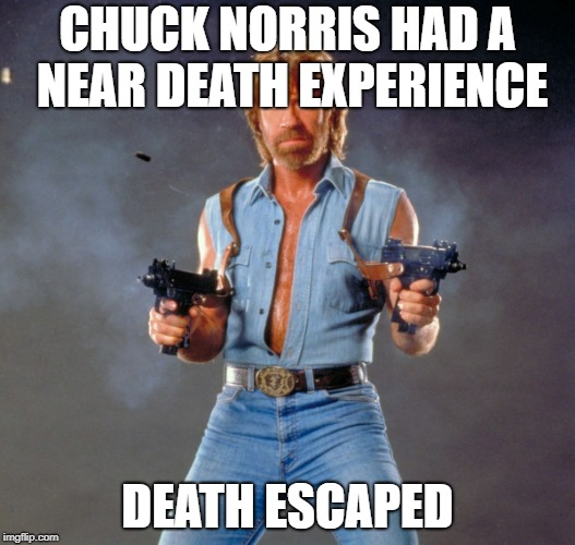 Chuck Norris Guns | CHUCK NORRIS HAD A NEAR DEATH EXPERIENCE DEATH ESCAPED | image tagged in memes,chuck norris guns,chuck norris | made w/ Imgflip meme maker